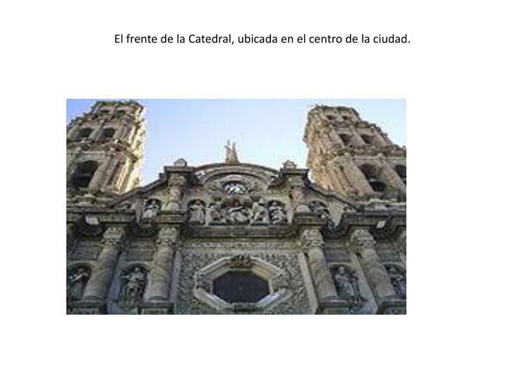 El frente de la Catedral, ubicada en el centro de la ciudad.