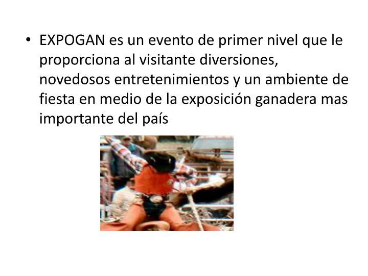 EXPOGAN es un evento de primer nivel que le proporciona al visitante diversiones, novedosos entretenimientos y un ambiente de fiesta en medio de la exposición ganadera mas importante del
