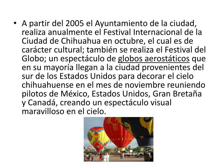 A partir del 2005 el Ayuntamiento de la ciudad, realiza anualmente el Festival Internacional de la Ciudad de Chihuahua en octubre, el cual es de carácter cultural; también se realiza el Festival del Globo; un espectáculo de