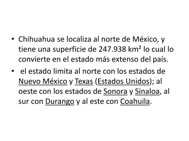 Chihuahua se localiza al norte de México, y tiene una superficie de 247.938km² lo cual lo convierte en el estado más extenso del