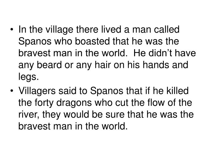 In the village there lived a man called Spanos who boasted that he was the bravest man in the world.  He didn't have any beard or any hair on his hands and legs.