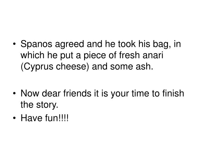Spanos agreed and he took his bag, in which he put a piece of fresh anari (Cyprus cheese) and some ash.