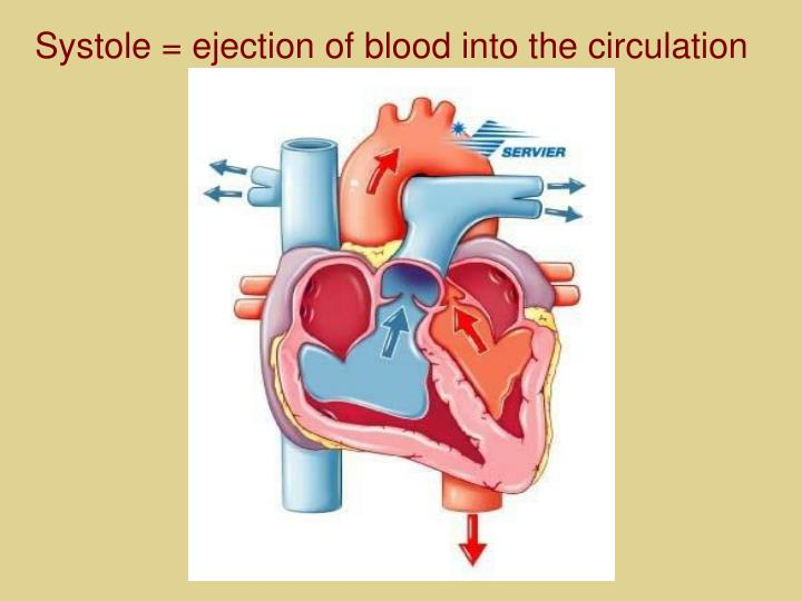Systole = ejection of blood into the circulation