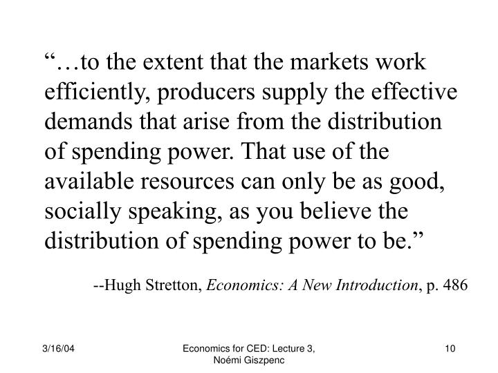 """…to the extent that the markets work efficiently, producers supply the effective demands that arise from the distribution of spending power. That use of the available resources can only be as good, socially speaking, as you believe the distribution of spending power to be."""