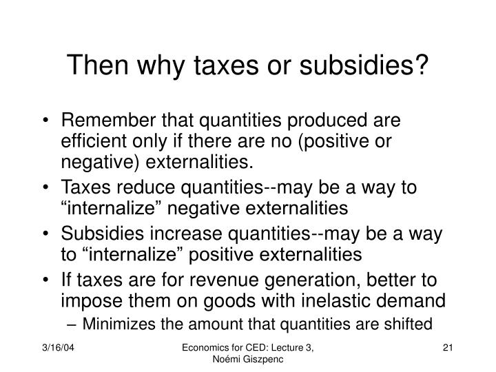 Then why taxes or subsidies?