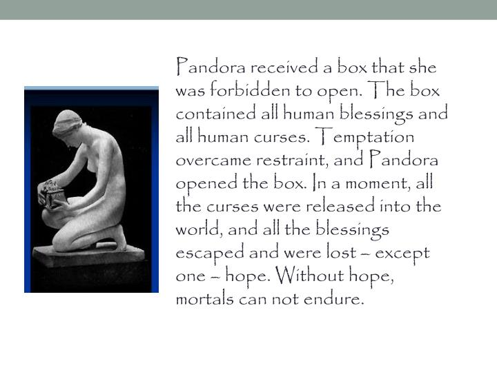 Pandora received a box that she was forbidden to open. The box contained all human blessings and all...