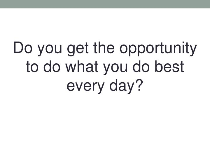 Do you get the opportunity to do what you do best every day?