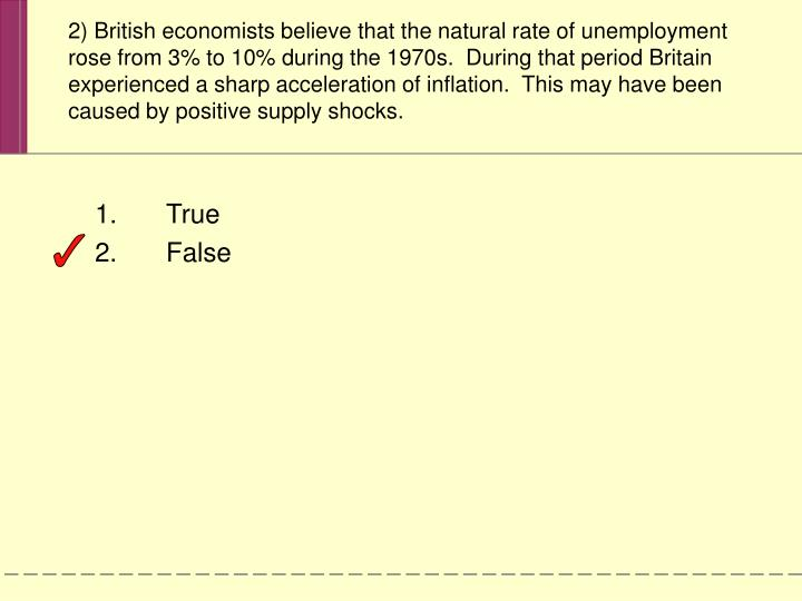 2) British economists believe that the natural rate of unemployment rose from 3% to 10% during the 1970s.  During that period Britain experienced a sharp acceleration of inflation.  This may have been caused by positive supply shocks.
