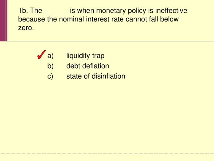 1b. The ______ is when monetary policy is ineffective because the nominal interest rate cannot fall below zero.