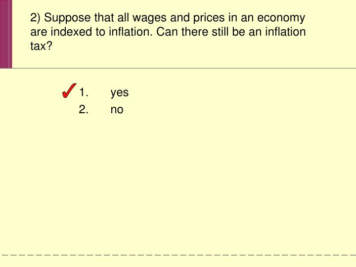 2) Suppose that all wages and prices in an economy are indexed to inflation. Can there still be an inflation tax?