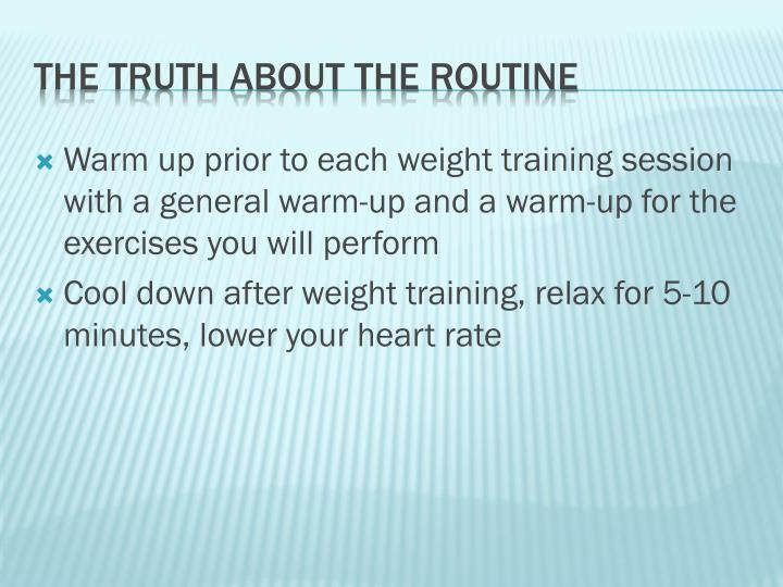 Warm up prior to each weight training session with a general warm-up and a warm-up for the exercises you will perform