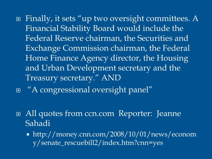 "Finally, it sets ""up two oversight committees. A Financial Stability Board would include the Federal Reserve chairman, the Securities and Exchange Commission chairman, the Federal Home Finance Agency director, the Housing and Urban Development secretary and the Treasury secretary."" AND"
