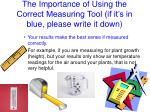 the importance of using the correct measuring tool if it s in blue please write it down