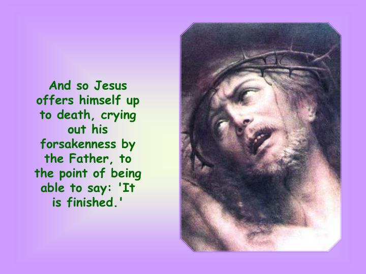 And so Jesus offers himself up to death, crying out his forsakenness by the Father, to the point of being able to say: 'It is finished.'
