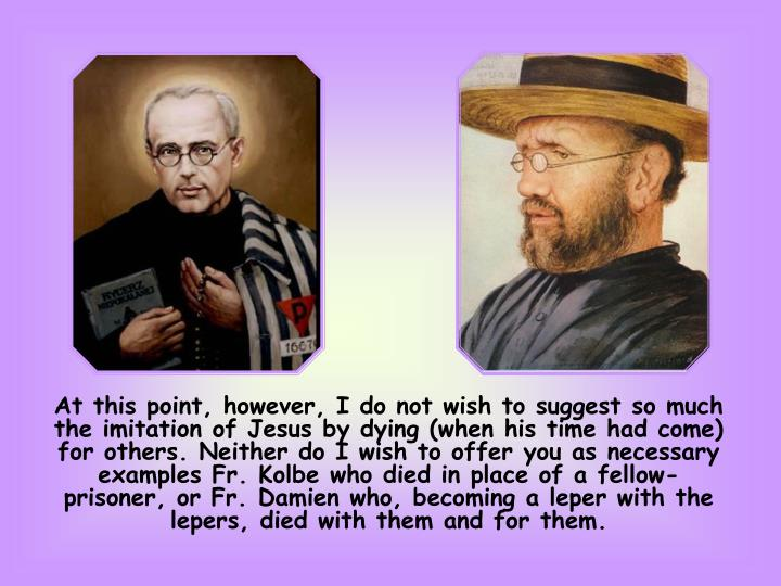 At this point, however, I do not wish to suggest so much the imitation of Jesus by dying (when his time had come) for others. Neither do I wish to offer you as necessary examples Fr. Kolbe who died in place of a fellow-prisoner, or Fr. Damien who, becoming a leper with the lepers, died with them and for them.