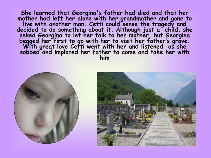 She learned that Georgina's father had died and that her mother had left her alone with her grandmother and gone to live with another man. Cetti could sense the tragedy and decided to do something about it. Although just a  child, she asked Georgina to let her talk to her mother, but Georgina begged her first to go with her to visit her father's grave. With great love Cetti went with her and listened  as she sobbed and implored her father to come and take her with him