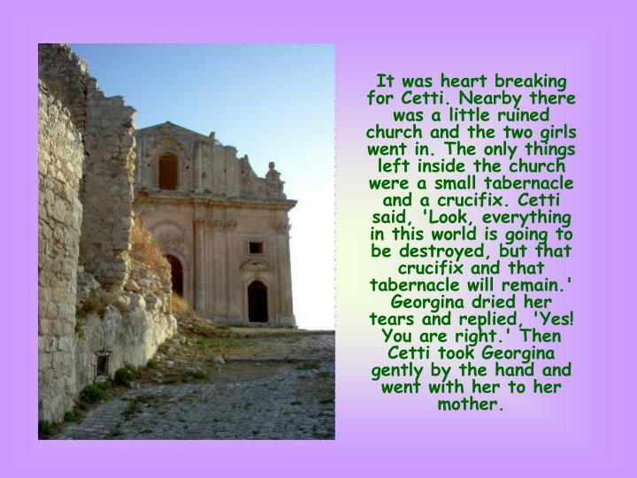 It was heart breaking for Cetti. Nearby there was a little ruined church and the two girls went in. The only things left inside the church were a small tabernacle and a crucifix. Cetti said, 'Look, everything in this world is going to be destroyed, but that crucifix and that tabernacle will remain.' Georgina dried her tears and replied, 'Yes! You are right.' Then Cetti took Georgina gently by the hand and went with her to her mother.