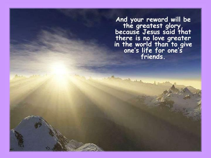 And your reward will be the greatest glory, because Jesus said that there is no love greater in the world than to give one's life for one's friends.
