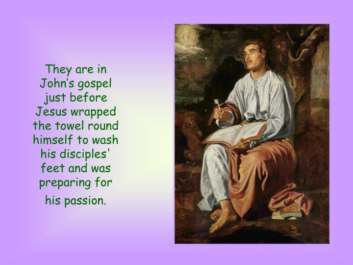 They are in John's gospel just before Jesus wrapped the towel round himself to wash his disciples' feet and was preparing for his passion.