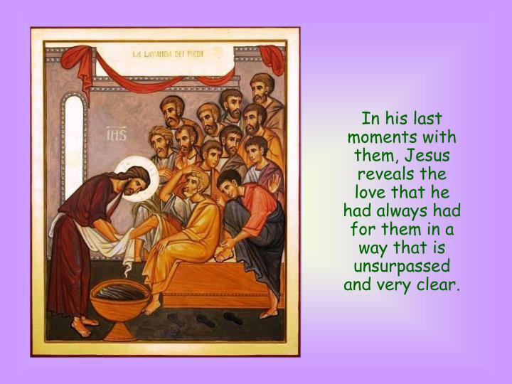 In his last moments with them, Jesus reveals the love that he had always had for them in a way that is unsurpassed and very clear.