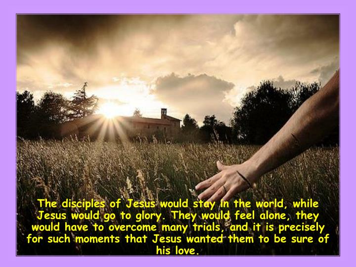 The disciples of Jesus would stay in the world, while Jesus would go to glory. They would feel alone, they would have to overcome many trials, and it is precisely for such moments that Jesus wanted them to be sure of his love.