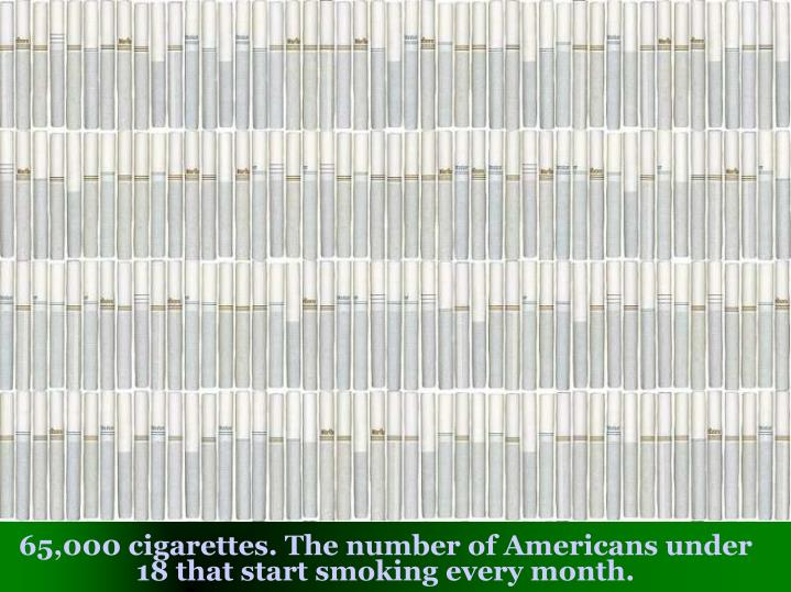 65,000 cigarettes. The number of Americans under 18 that start smoking every month.