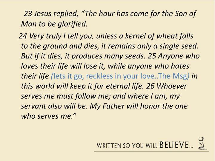 "23 Jesus replied, ""The hour has come for the Son of Man to be glorified."