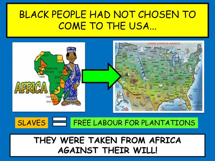 BLACK PEOPLE HAD NOT CHOSEN TO COME TO THE USA...