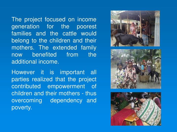 The project focused on income generation for the poorest families and the cattle would belong to the children and their mothers. The extended family now benefited from the additional income.