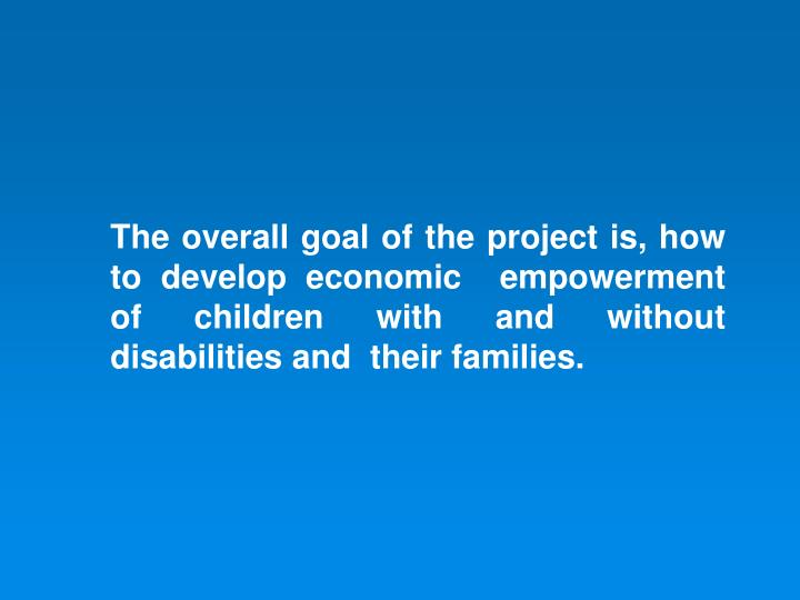 The overall goal of the project is, how  to develop economic  empowerment of children with and without disabilities and  their families.