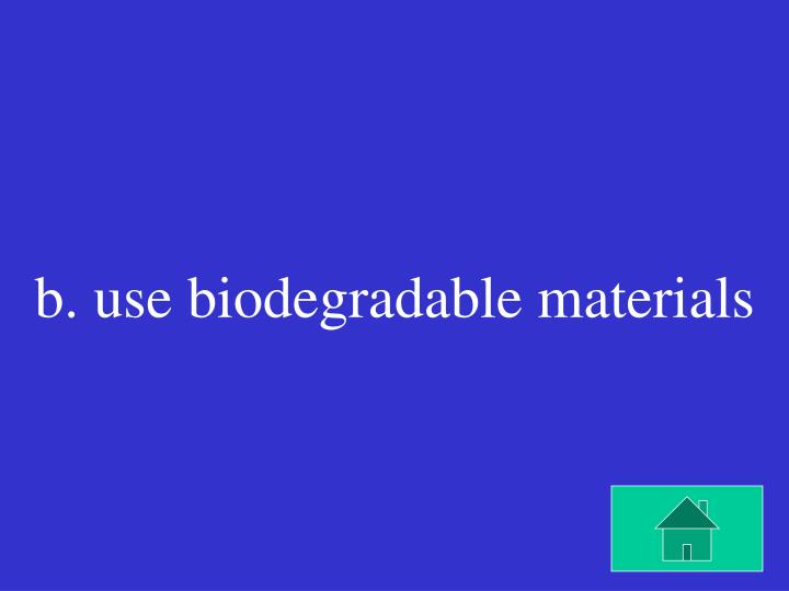 b. use biodegradable materials