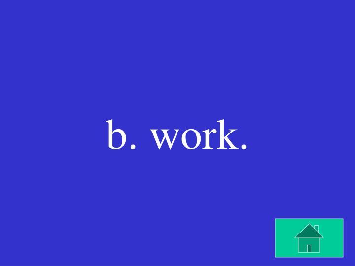 b. work.