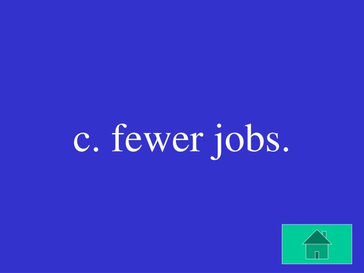 c. fewer jobs.