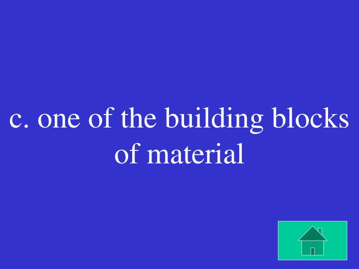 c. one of the building blocks of material