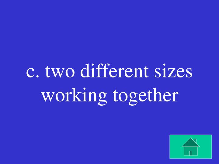 c. two different sizes working together