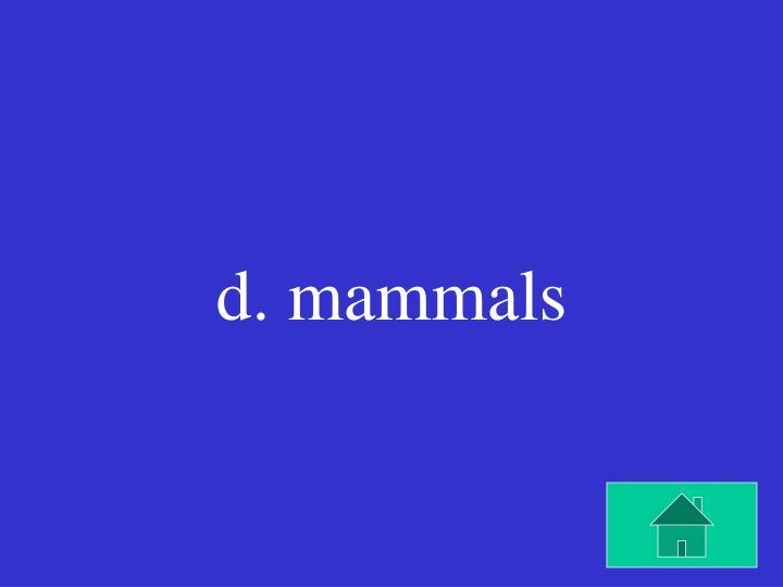 d. mammals