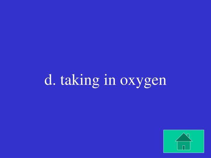 d. taking in oxygen