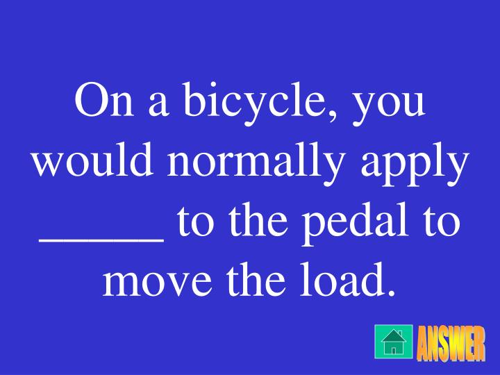 On a bicycle, you would normally apply _____ to the pedal to move the load.