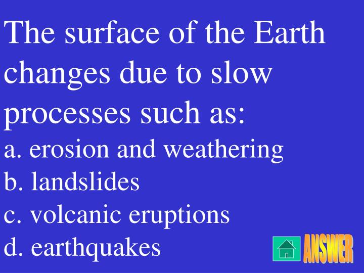The surface of the Earth changes due to slow processes such as:
