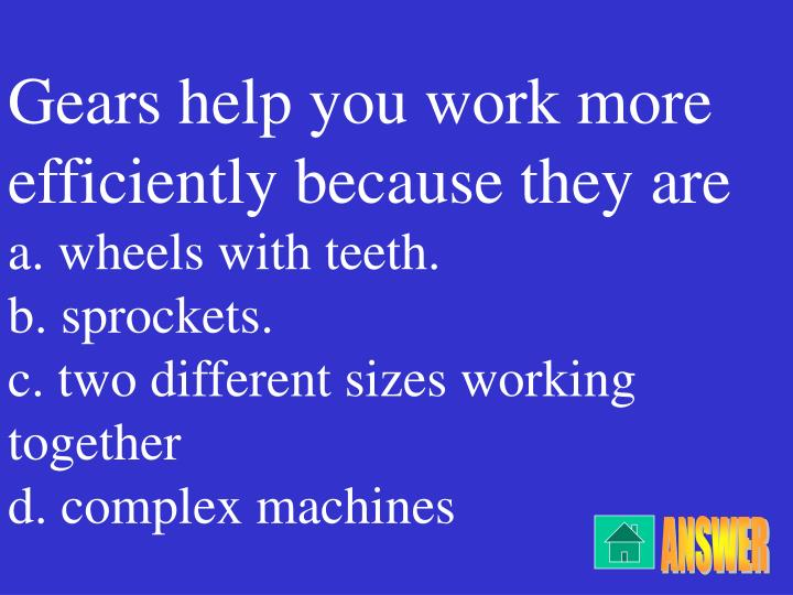 Gears help you work more efficiently because they are