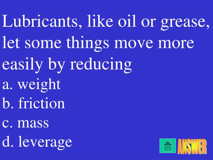 Lubricants, like oil or grease, let some things move more easily by reducing