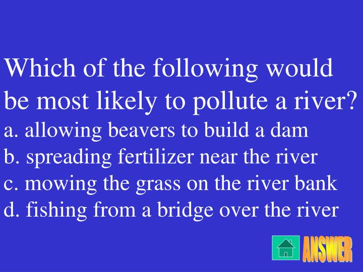 Which of the following would be most likely to pollute a river?