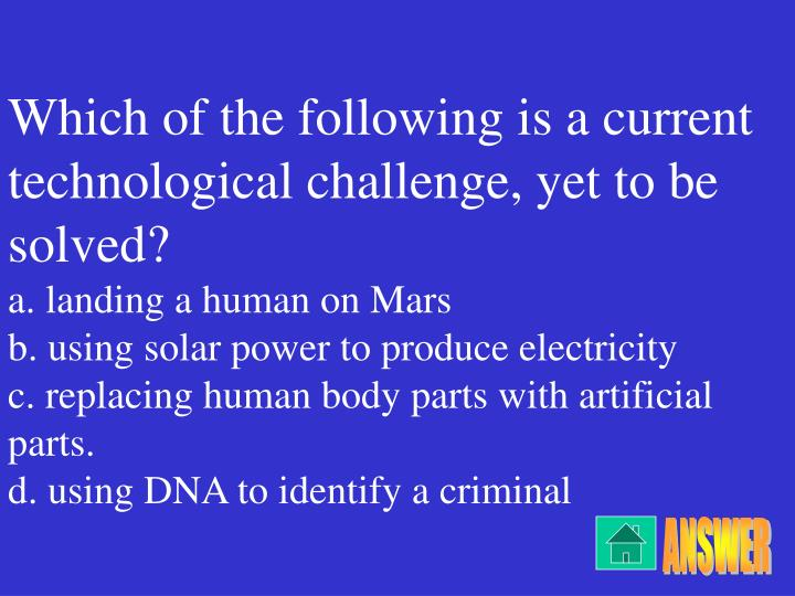 Which of the following is a current technological challenge, yet to be solved?