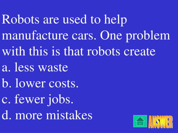 Robots are used to help manufacture cars. One problem with this is that robots create