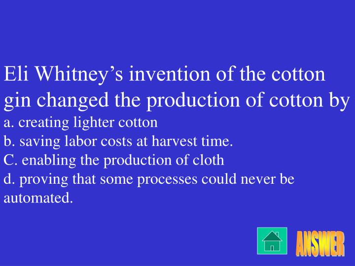 Eli Whitney's invention of the cotton gin changed the production of cotton by