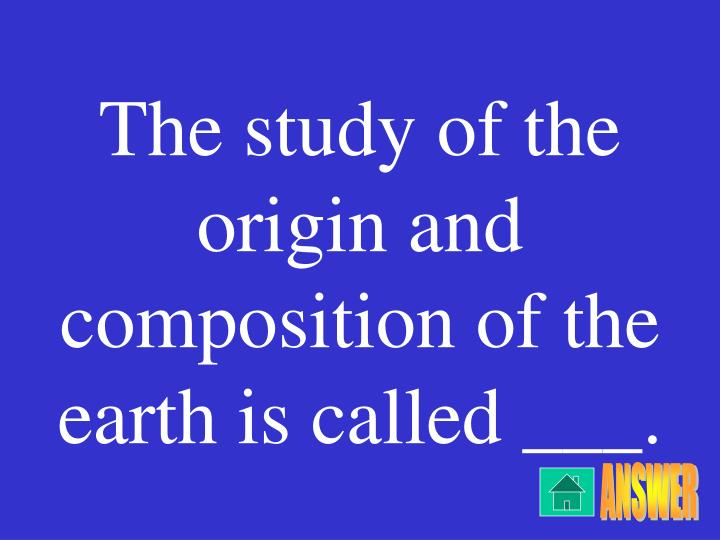 The study of the origin and composition of the earth is called ___.