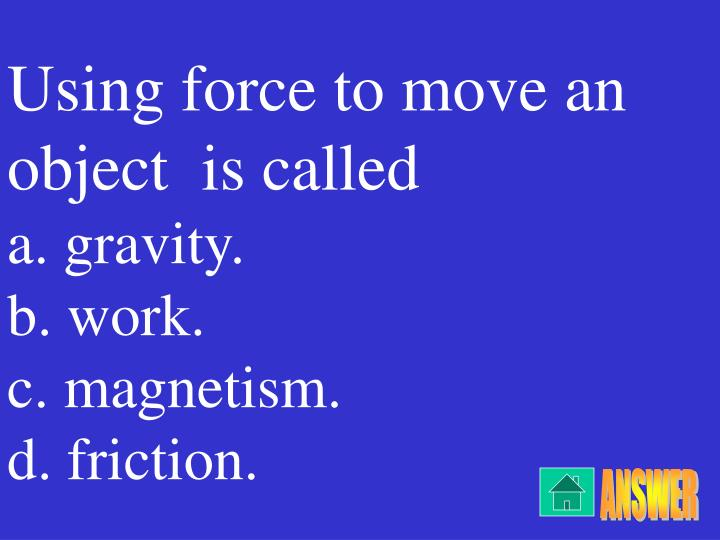 Using force to move an object  is called