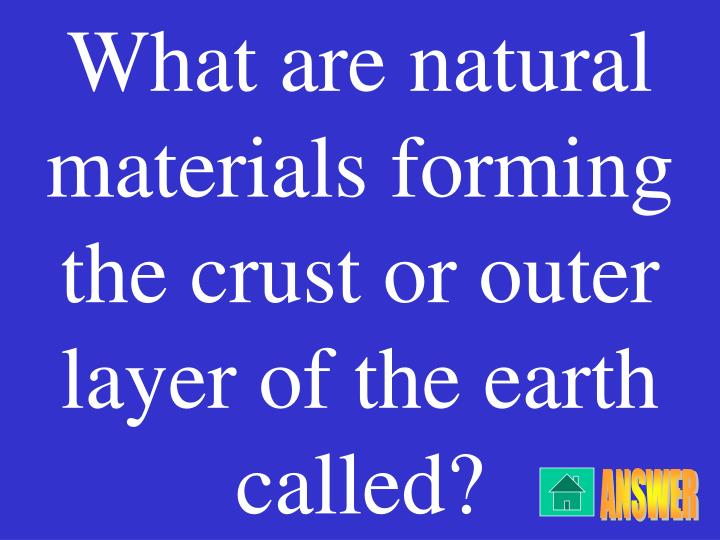 What are natural materials forming the crust or outer layer of the earth called?