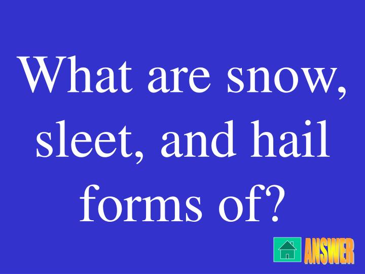 What are snow, sleet, and hail forms of?