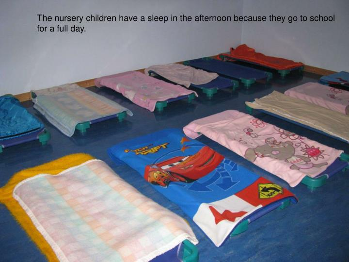 The nursery children have a sleep in the afternoon because they go to school
